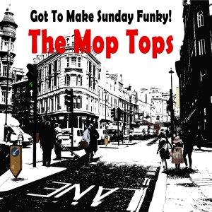 The Mop Tops -  Got To Make Sunday Funky!