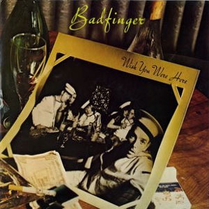Badfinger – Wish You Were Here