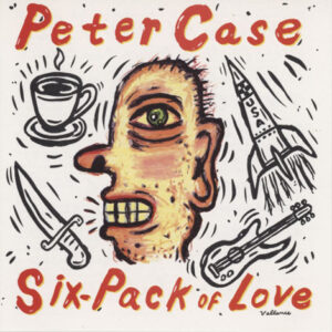Peter Case ‎– Six-Pack Of Love