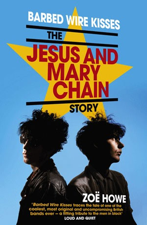 Zoë Howe: Barbed Wire Kisses – The Jesus and Mary Chain Story